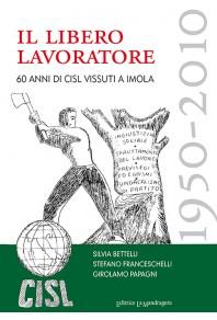 Il libero lavoratore, 1950-2010 - 60 anni di Cisl vissuti a Imola